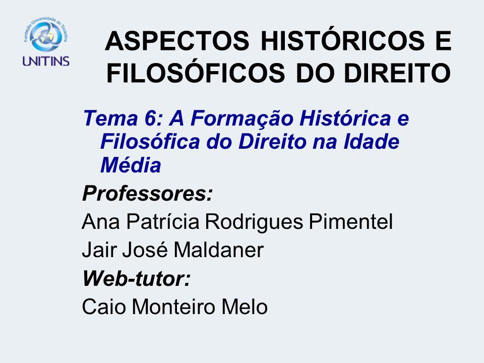 ASPECTOS HISTÓRICOS E FILOSÓFICOS DO DIREITO Tema 6: A Formação Histórica e Filosófica do Direito na Idade Média Professores: Ana Patrícia Rodrigues P