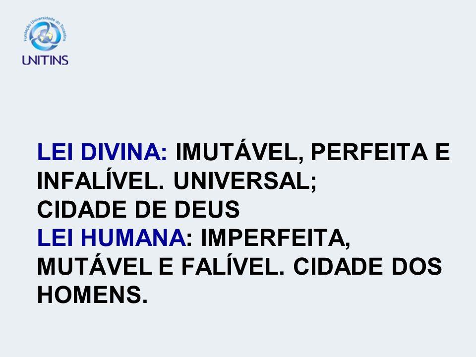 LEI DIVINA: IMUTÁVEL, PERFEITA E INFALÍVEL. UNIVERSAL; CIDADE DE DEUS LEI HUMANA: IMPERFEITA, MUTÁVEL E FALÍVEL. CIDADE DOS HOMENS.