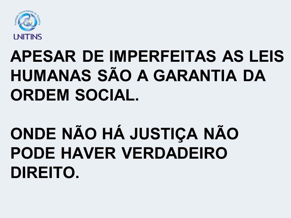 APESAR DE IMPERFEITAS AS LEIS HUMANAS SÃO A GARANTIA DA ORDEM SOCIAL. ONDE NÃO HÁ JUSTIÇA NÃO PODE HAVER VERDADEIRO DIREITO.
