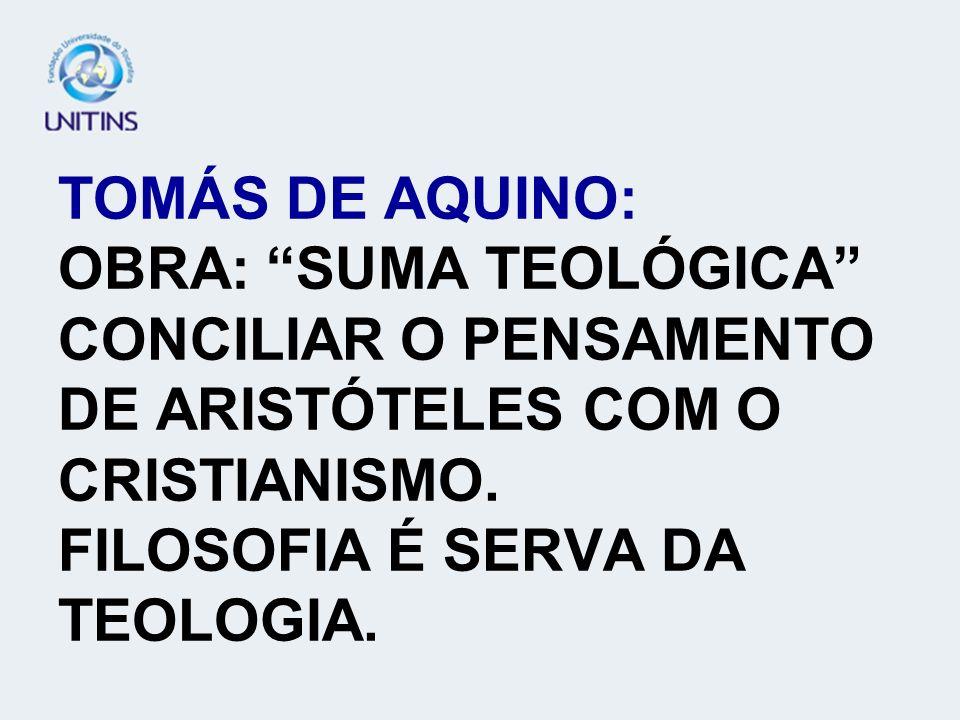 TOMÁS DE AQUINO: OBRA: SUMA TEOLÓGICA CONCILIAR O PENSAMENTO DE ARISTÓTELES COM O CRISTIANISMO. FILOSOFIA É SERVA DA TEOLOGIA.