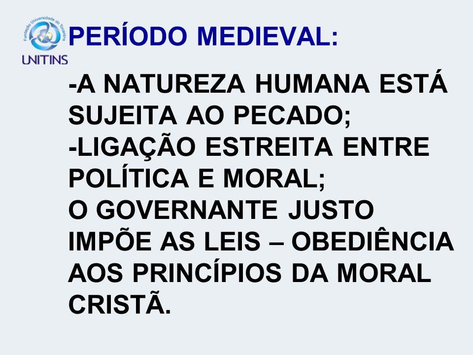 PERÍODO MEDIEVAL: -A NATUREZA HUMANA ESTÁ SUJEITA AO PECADO; -LIGAÇÃO ESTREITA ENTRE POLÍTICA E MORAL; O GOVERNANTE JUSTO IMPÕE AS LEIS – OBEDIÊNCIA A