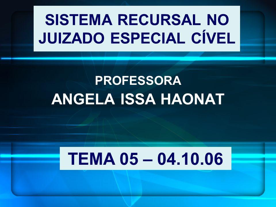 SISTEMA RECURSAL NO JUIZADO ESPECIAL CÍVEL PROFESSORA ANGELA ISSA HAONAT TEMA 05 – 04.10.06