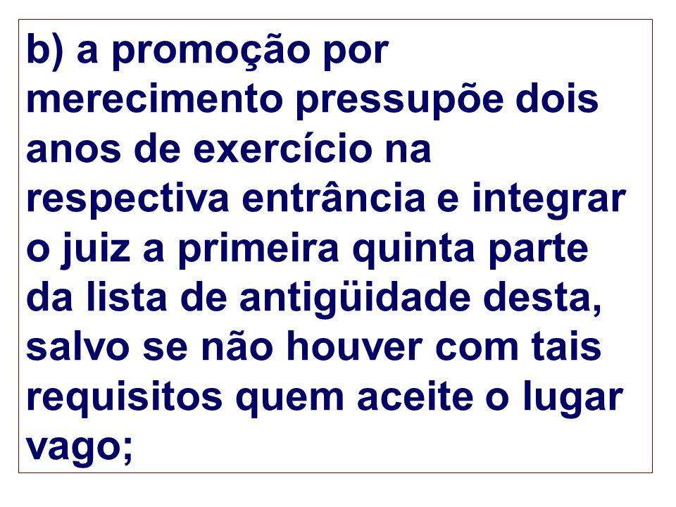b) a promoção por merecimento pressupõe dois anos de exercício na respectiva entrância e integrar o juiz a primeira quinta parte da lista de antigüida