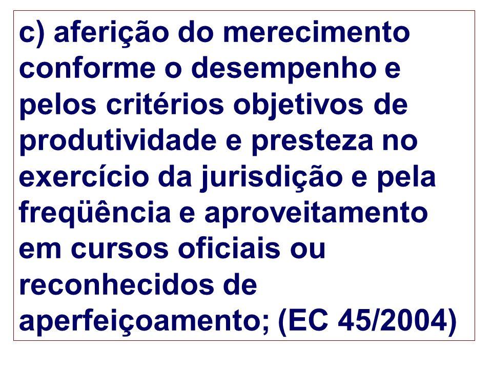 c) aferição do merecimento conforme o desempenho e pelos critérios objetivos de produtividade e presteza no exercício da jurisdição e pela freqüência