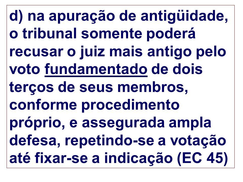 d) na apuração de antigüidade, o tribunal somente poderá recusar o juiz mais antigo pelo voto fundamentado de dois terços de seus membros, conforme pr