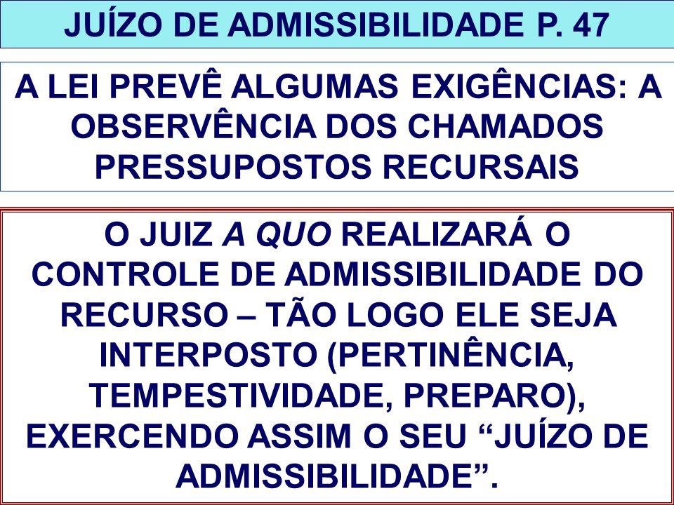 JUÍZO DE ADMISSIBILIDADE P. 47 A LEI PREVÊ ALGUMAS EXIGÊNCIAS: A OBSERVÊNCIA DOS CHAMADOS PRESSUPOSTOS RECURSAIS O JUIZ A QUO REALIZARÁ O CONTROLE DE