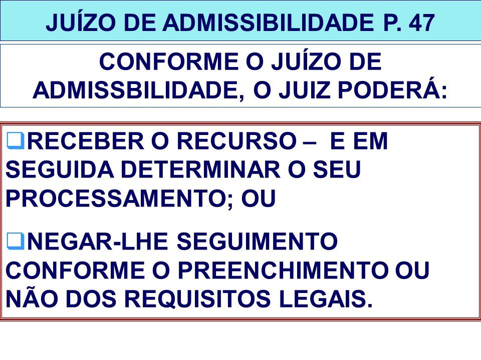 JUÍZO DE ADMISSIBILIDADE P. 47 CONFORME O JUÍZO DE ADMISSBILIDADE, O JUIZ PODERÁ: RECEBER O RECURSO – E EM SEGUIDA DETERMINAR O SEU PROCESSAMENTO; OU