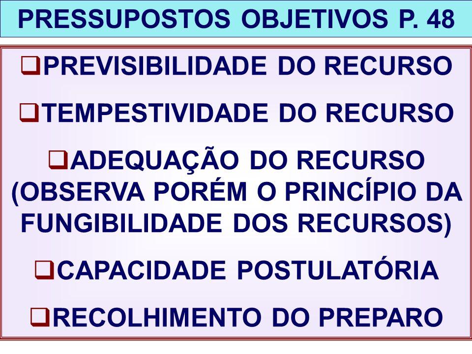 PRESSUPOSTOS OBJETIVOS P. 48 PREVISIBILIDADE DO RECURSO TEMPESTIVIDADE DO RECURSO ADEQUAÇÃO DO RECURSO (OBSERVA PORÉM O PRINCÍPIO DA FUNGIBILIDADE DOS