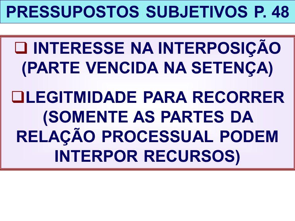 PRESSUPOSTOS SUBJETIVOS P. 48 INTERESSE NA INTERPOSIÇÃO (PARTE VENCIDA NA SETENÇA) LEGITMIDADE PARA RECORRER (SOMENTE AS PARTES DA RELAÇÃO PROCESSUAL
