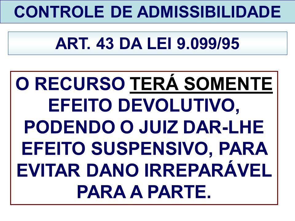 CONTROLE DE ADMISSIBILIDADE ART. 43 DA LEI 9.099/95 O RECURSO TERÁ SOMENTE EFEITO DEVOLUTIVO, PODENDO O JUIZ DAR-LHE EFEITO SUSPENSIVO, PARA EVITAR DA
