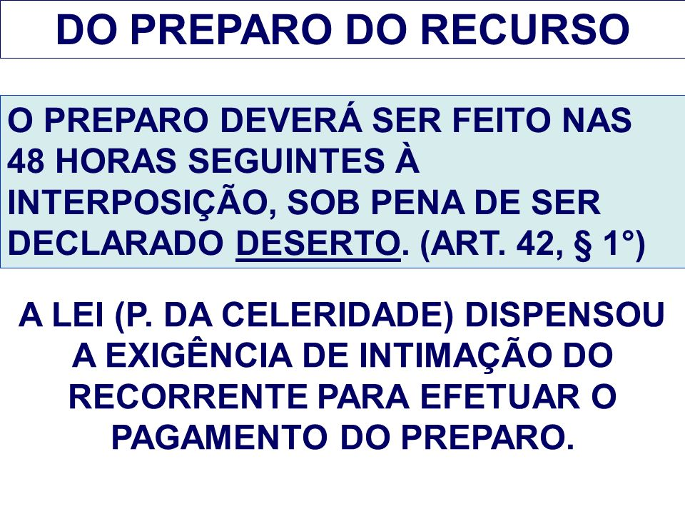 DO PREPARO DO RECURSO O PREPARO DEVERÁ SER FEITO NAS 48 HORAS SEGUINTES À INTERPOSIÇÃO, SOB PENA DE SER DECLARADO DESERTO. (ART. 42, § 1°) A LEI (P. D