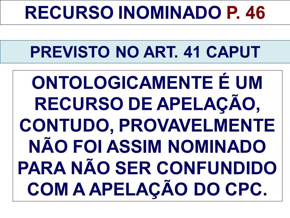 RECURSO INOMINADO P. 46 PREVISTO NO ART. 41 CAPUT ONTOLOGICAMENTE É UM RECURSO DE APELAÇÃO, CONTUDO, PROVAVELMENTE NÃO FOI ASSIM NOMINADO PARA NÃO SER