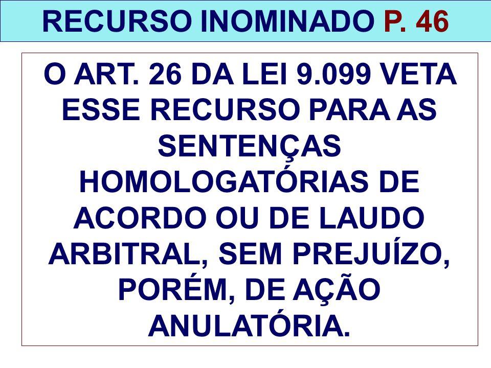RECURSO INOMINADO P. 46 O ART. 26 DA LEI 9.099 VETA ESSE RECURSO PARA AS SENTENÇAS HOMOLOGATÓRIAS DE ACORDO OU DE LAUDO ARBITRAL, SEM PREJUÍZO, PORÉM,