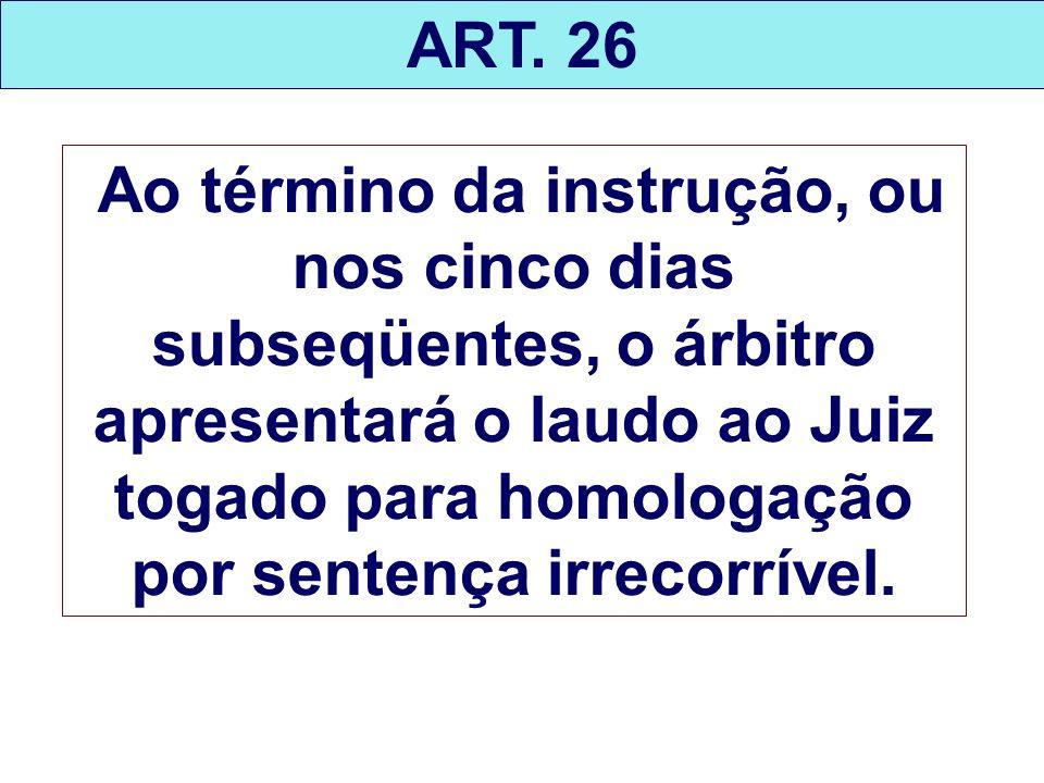 ART. 26 Ao término da instrução, ou nos cinco dias subseqüentes, o árbitro apresentará o laudo ao Juiz togado para homologação por sentença irrecorrív