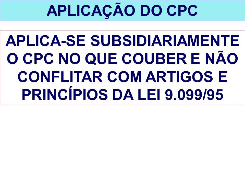 APLICAÇÃO DO CPC APLICA-SE SUBSIDIARIAMENTE O CPC NO QUE COUBER E NÃO CONFLITAR COM ARTIGOS E PRINCÍPIOS DA LEI 9.099/95