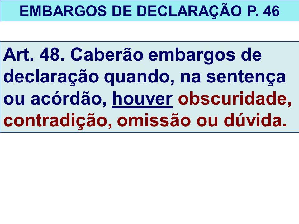 EMBARGOS DE DECLARAÇÃO P. 46 Art. 48. Caberão embargos de declaração quando, na sentença ou acórdão, houver obscuridade, contradição, omissão ou dúvid