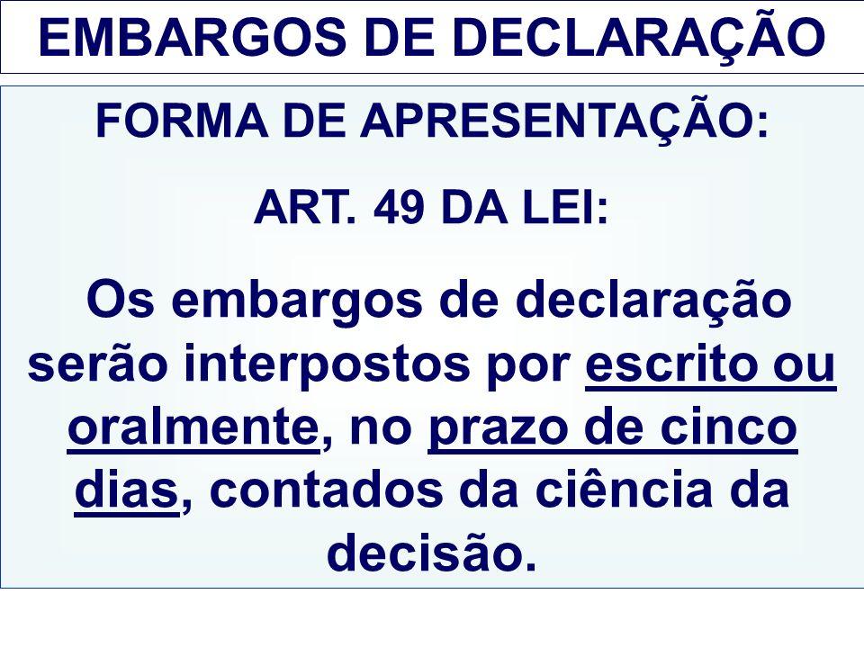 EMBARGOS DE DECLARAÇÃO FORMA DE APRESENTAÇÃO: ART. 49 DA LEI: Os embargos de declaração serão interpostos por escrito ou oralmente, no prazo de cinco