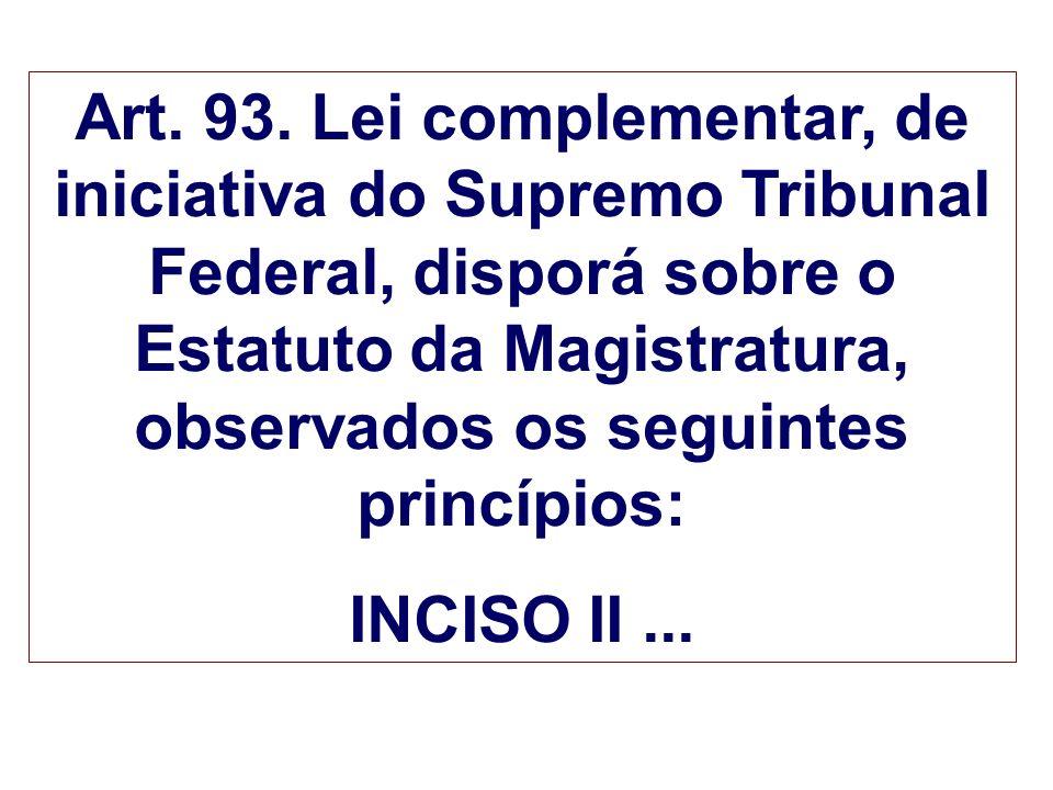 Art. 93. Lei complementar, de iniciativa do Supremo Tribunal Federal, disporá sobre o Estatuto da Magistratura, observados os seguintes princípios: IN