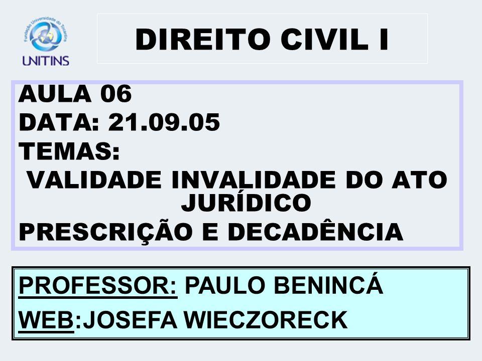 DIREITO CIVIL I AULA 06 DATA: 21.09.05 TEMAS: VALIDADE INVALIDADE DO ATO JURÍDICO PRESCRIÇÃO E DECADÊNCIA PROFESSOR: PAULO BENINCÁ WEB:JOSEFA WIECZORE