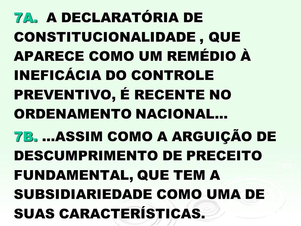 7A. A DECLARATÓRIA DE CONSTITUCIONALIDADE, QUE APARECE COMO UM REMÉDIO À INEFICÁCIA DO CONTROLE PREVENTIVO, É RECENTE NO ORDENAMENTO NACIONAL... 7B...