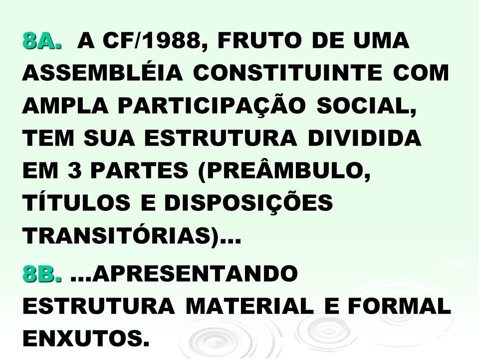 8A. A CF/1988, FRUTO DE UMA ASSEMBLÉIA CONSTITUINTE COM AMPLA PARTICIPAÇÃO SOCIAL, TEM SUA ESTRUTURA DIVIDIDA EM 3 PARTES (PREÂMBULO, TÍTULOS E DISPOS