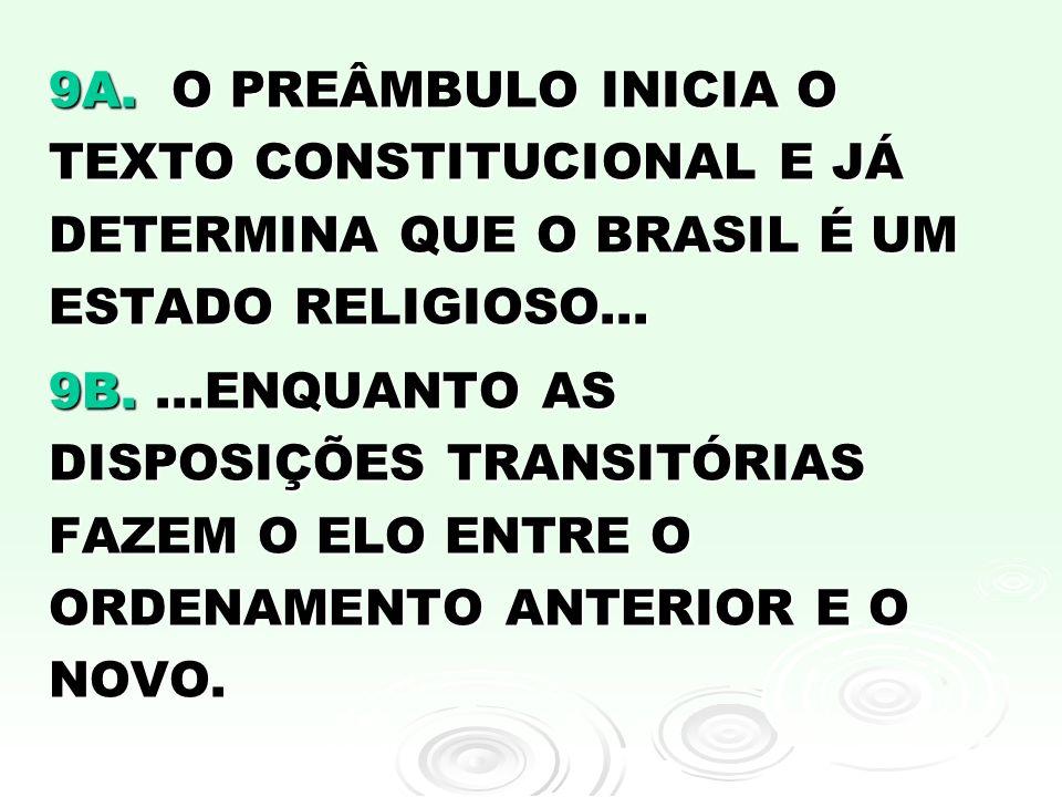 9A. O PREÂMBULO INICIA O TEXTO CONSTITUCIONAL E JÁ DETERMINA QUE O BRASIL É UM ESTADO RELIGIOSO... 9B....ENQUANTO AS DISPOSIÇÕES TRANSITÓRIAS FAZEM O
