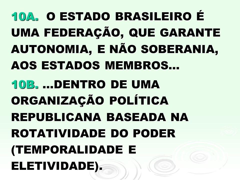 10A. O ESTADO BRASILEIRO É UMA FEDERAÇÃO, QUE GARANTE AUTONOMIA, E NÃO SOBERANIA, AOS ESTADOS MEMBROS... 10B....DENTRO DE UMA ORGANIZAÇÃO POLÍTICA REP