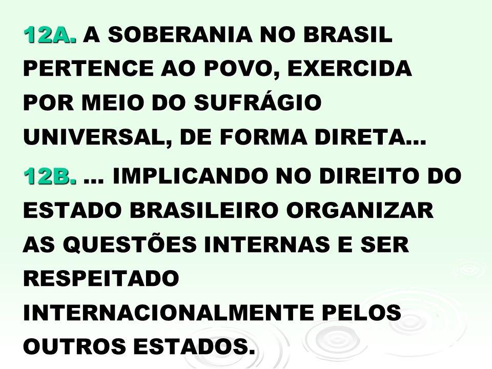 12A. A SOBERANIA NO BRASIL PERTENCE AO POVO, EXERCIDA POR MEIO DO SUFRÁGIO UNIVERSAL, DE FORMA DIRETA... 12B.... IMPLICANDO NO DIREITO DO ESTADO BRASI