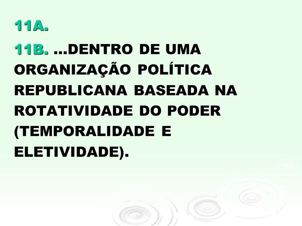 11A. 11B....DENTRO DE UMA ORGANIZAÇÃO POLÍTICA REPUBLICANA BASEADA NA ROTATIVIDADE DO PODER (TEMPORALIDADE E ELETIVIDADE).
