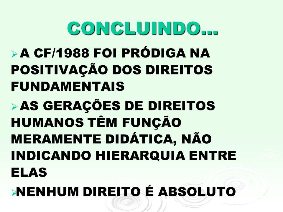 CONCLUINDO... A CF/1988 FOI PRÓDIGA NA POSITIVAÇÃO DOS DIREITOS FUNDAMENTAIS AS GERAÇÕES DE DIREITOS HUMANOS TÊM FUNÇÃO MERAMENTE DIDÁTICA, NÃO INDICA