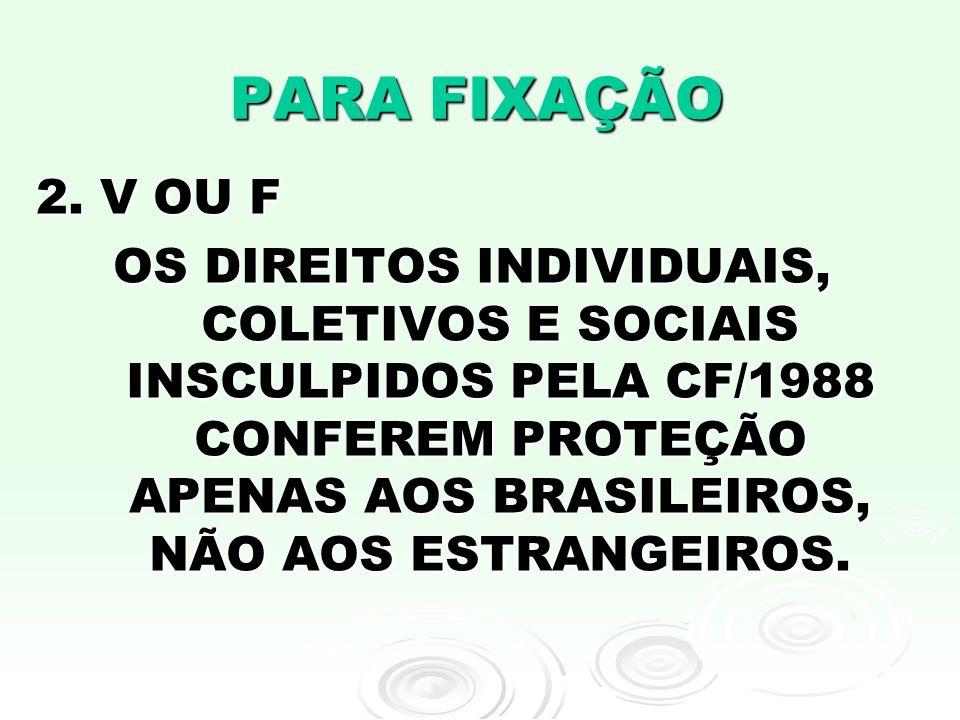 PARA FIXAÇÃO 2. V OU F OS DIREITOS INDIVIDUAIS, COLETIVOS E SOCIAIS INSCULPIDOS PELA CF/1988 CONFEREM PROTEÇÃO APENAS AOS BRASILEIROS, NÃO AOS ESTRANG