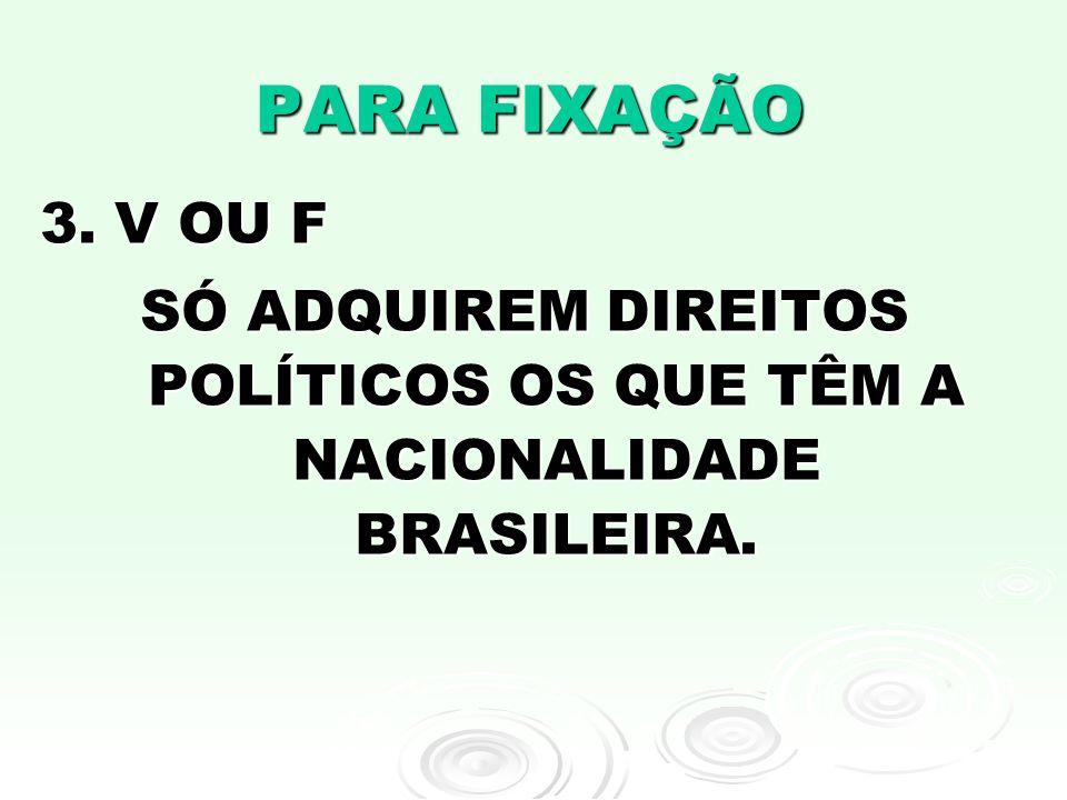 PARA FIXAÇÃO 3. V OU F SÓ ADQUIREM DIREITOS POLÍTICOS OS QUE TÊM A NACIONALIDADE BRASILEIRA.