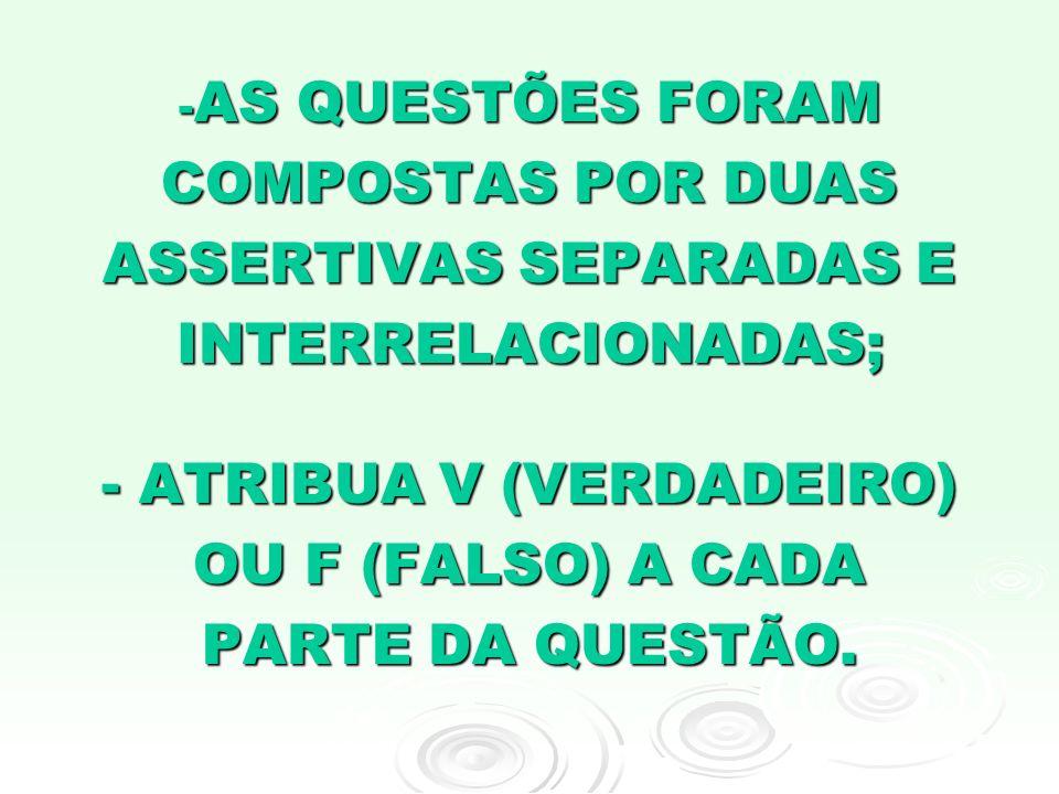 - AS QUESTÕES FORAM COMPOSTAS POR DUAS ASSERTIVAS SEPARADAS E INTERRELACIONADAS; - ATRIBUA V (VERDADEIRO) OU F (FALSO) A CADA PARTE DA QUESTÃO.