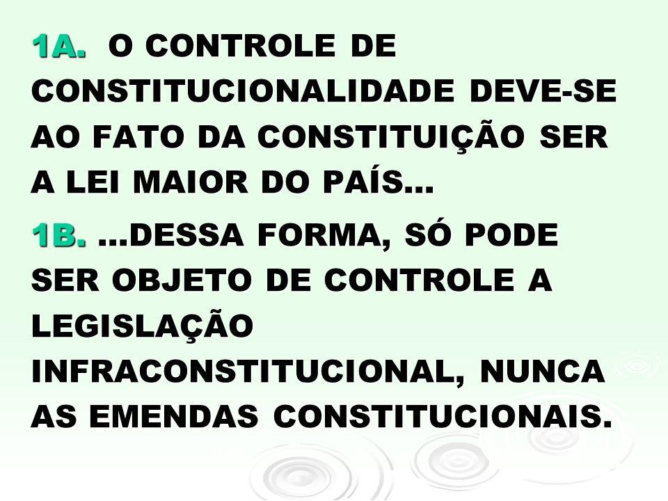 1A. O CONTROLE DE CONSTITUCIONALIDADE DEVE-SE AO FATO DA CONSTITUIÇÃO SER A LEI MAIOR DO PAÍS... 1B....DESSA FORMA, SÓ PODE SER OBJETO DE CONTROLE A L