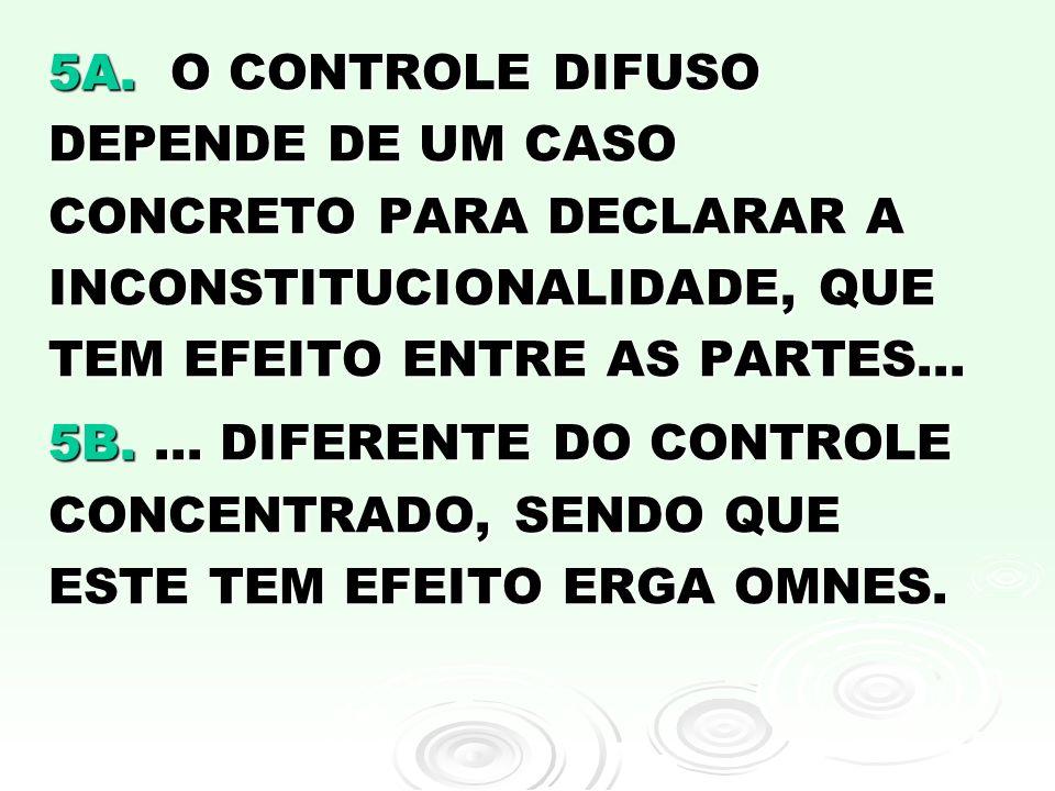 5A. O CONTROLE DIFUSO DEPENDE DE UM CASO CONCRETO PARA DECLARAR A INCONSTITUCIONALIDADE, QUE TEM EFEITO ENTRE AS PARTES... 5B.... DIFERENTE DO CONTROL