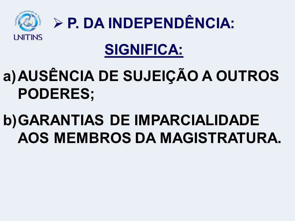 P. DA INDEPENDÊNCIA: SIGNIFICA: a)AUSÊNCIA DE SUJEIÇÃO A OUTROS PODERES; b)GARANTIAS DE IMPARCIALIDADE AOS MEMBROS DA MAGISTRATURA.