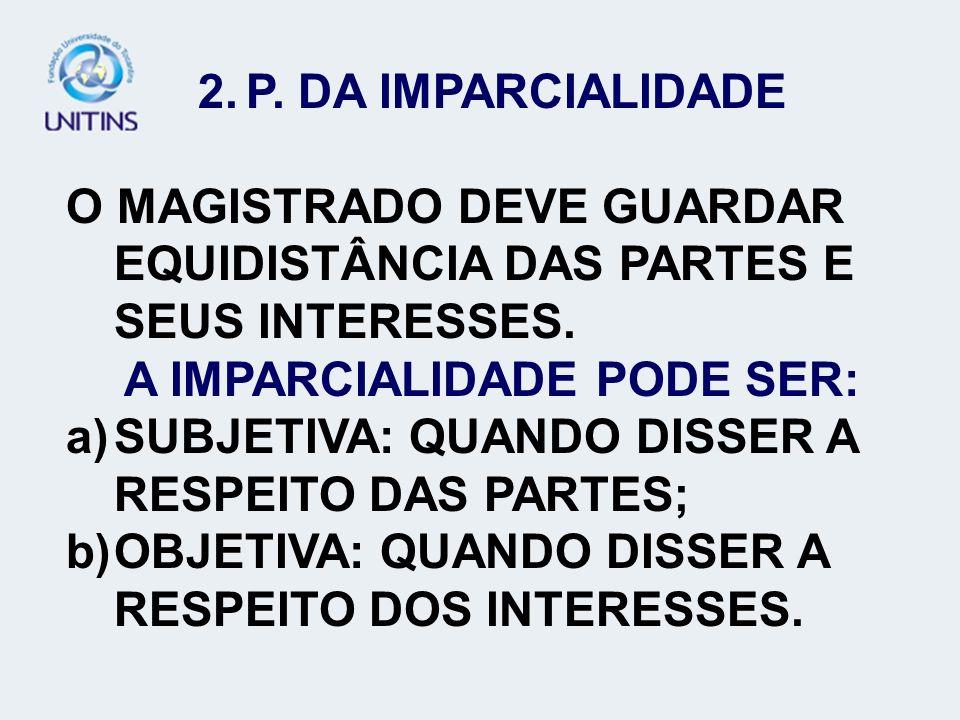 2.P. DA IMPARCIALIDADE O MAGISTRADO DEVE GUARDAR EQUIDISTÂNCIA DAS PARTES E SEUS INTERESSES. A IMPARCIALIDADE PODE SER: a)SUBJETIVA: QUANDO DISSER A R