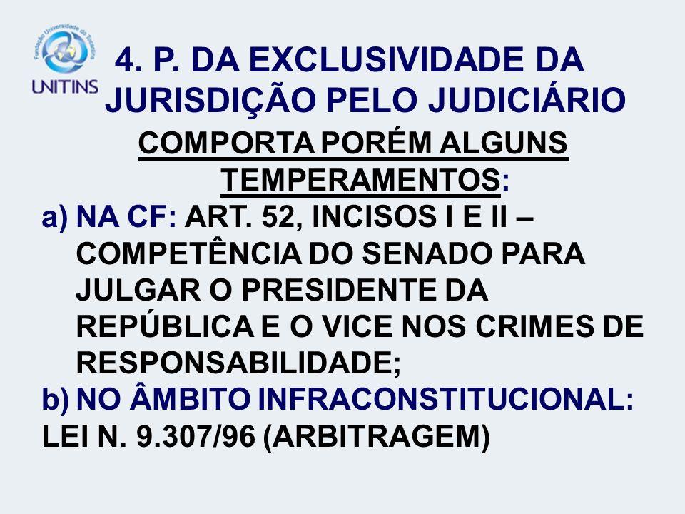 4. P. DA EXCLUSIVIDADE DA JURISDIÇÃO PELO JUDICIÁRIO COMPORTA PORÉM ALGUNS TEMPERAMENTOS: a)NA CF: ART. 52, INCISOS I E II – COMPETÊNCIA DO SENADO PAR