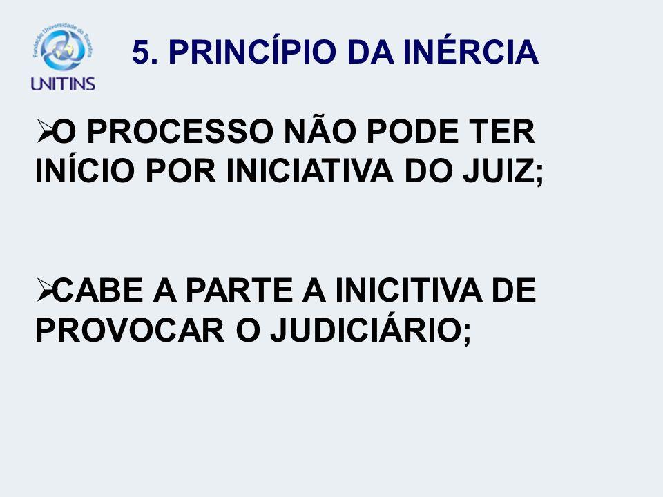 5. PRINCÍPIO DA INÉRCIA O PROCESSO NÃO PODE TER INÍCIO POR INICIATIVA DO JUIZ; CABE A PARTE A INICITIVA DE PROVOCAR O JUDICIÁRIO;