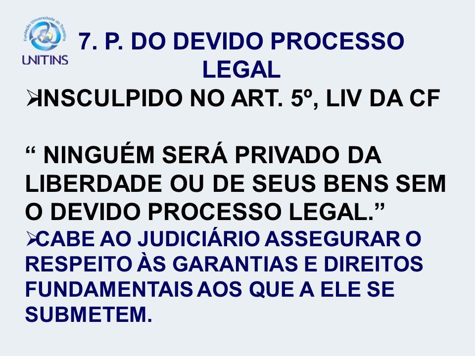 7. P. DO DEVIDO PROCESSO LEGAL INSCULPIDO NO ART. 5º, LIV DA CF NINGUÉM SERÁ PRIVADO DA LIBERDADE OU DE SEUS BENS SEM O DEVIDO PROCESSO LEGAL. CABE AO