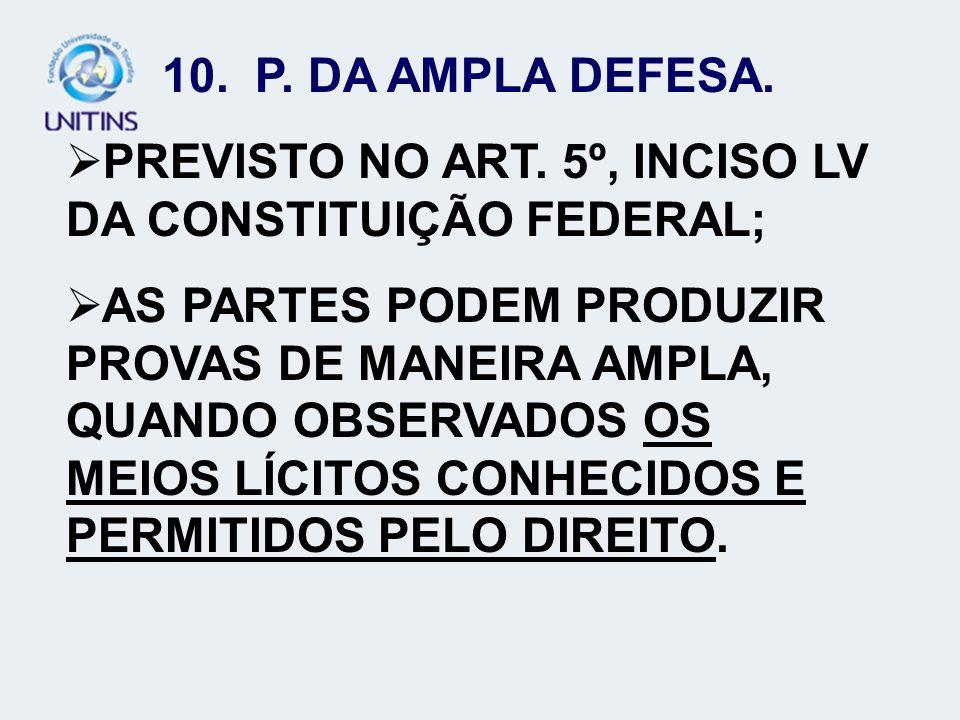 10. P. DA AMPLA DEFESA. PREVISTO NO ART. 5º, INCISO LV DA CONSTITUIÇÃO FEDERAL; AS PARTES PODEM PRODUZIR PROVAS DE MANEIRA AMPLA, QUANDO OBSERVADOS OS
