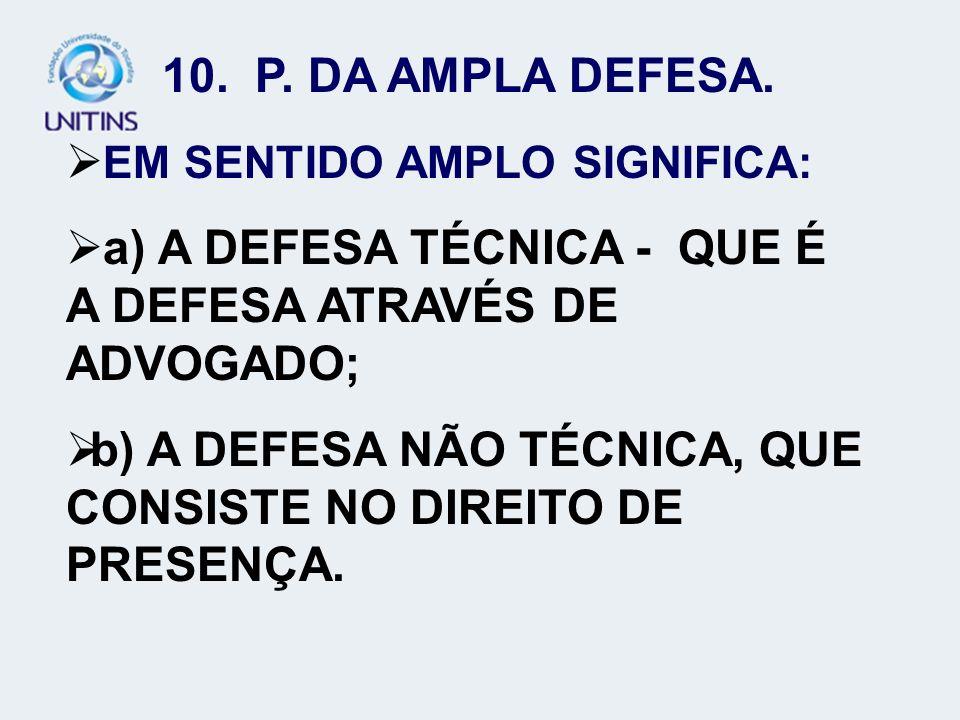 10. P. DA AMPLA DEFESA. EM SENTIDO AMPLO SIGNIFICA: a) A DEFESA TÉCNICA - QUE É A DEFESA ATRAVÉS DE ADVOGADO; b) A DEFESA NÃO TÉCNICA, QUE CONSISTE NO