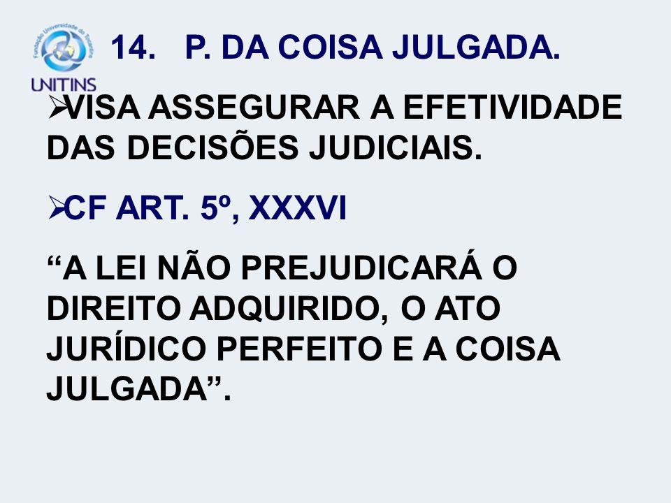 14. P. DA COISA JULGADA. VISA ASSEGURAR A EFETIVIDADE DAS DECISÕES JUDICIAIS. CF ART. 5º, XXXVI A LEI NÃO PREJUDICARÁ O DIREITO ADQUIRIDO, O ATO JURÍD