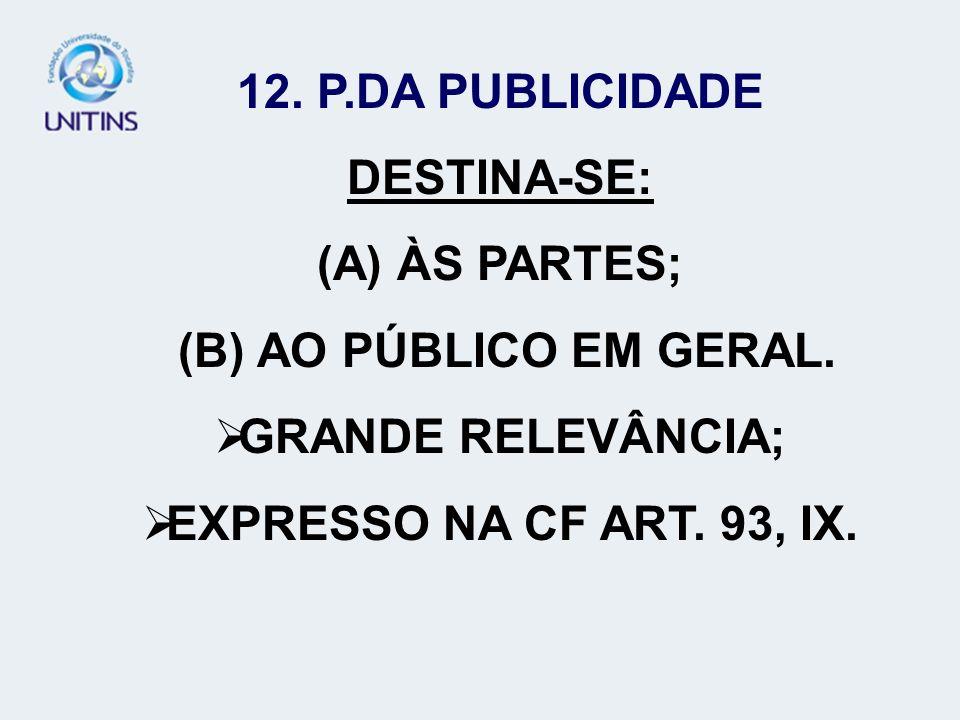 12. P.DA PUBLICIDADE DESTINA-SE: (A) ÀS PARTES; (B) AO PÚBLICO EM GERAL. GRANDE RELEVÂNCIA; EXPRESSO NA CF ART. 93, IX.