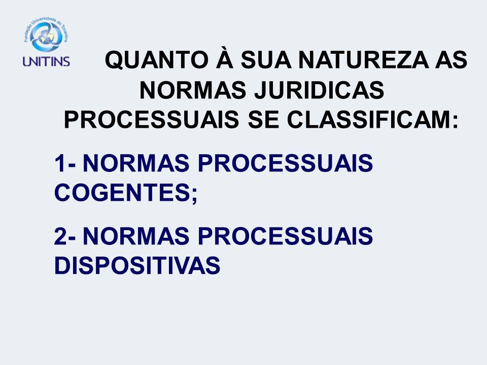 QUANTO À SUA NATUREZA AS NORMAS JURIDICAS PROCESSUAIS SE CLASSIFICAM: 1- NORMAS PROCESSUAIS COGENTES; 2- NORMAS PROCESSUAIS DISPOSITIVAS