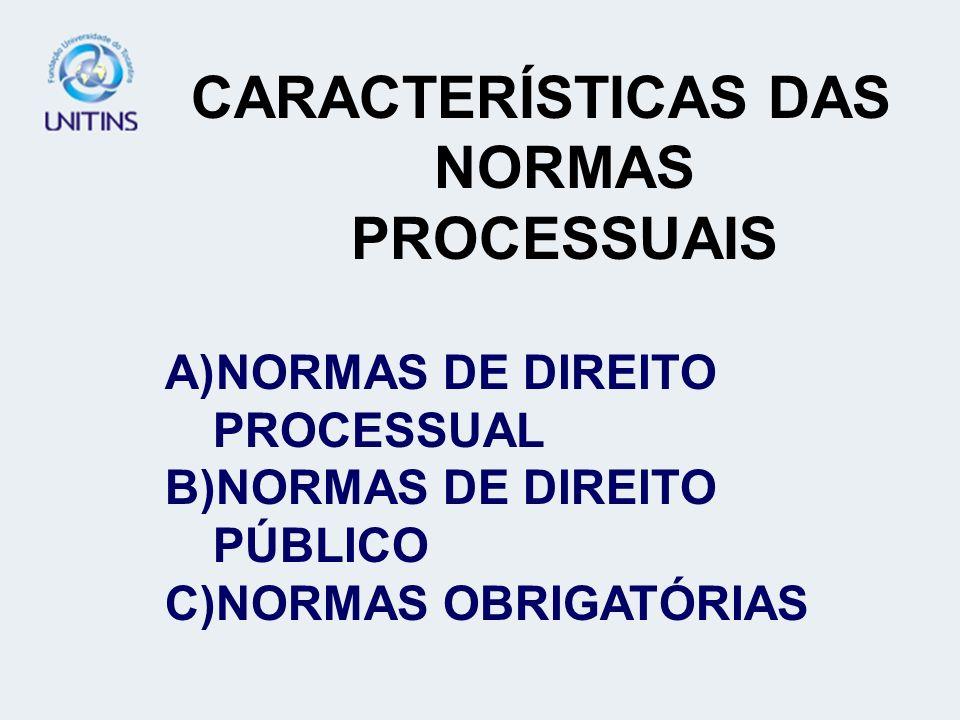 CARACTERÍSTICAS DAS NORMAS PROCESSUAIS A)NORMAS DE DIREITO PROCESSUAL B)NORMAS DE DIREITO PÚBLICO C)NORMAS OBRIGATÓRIAS