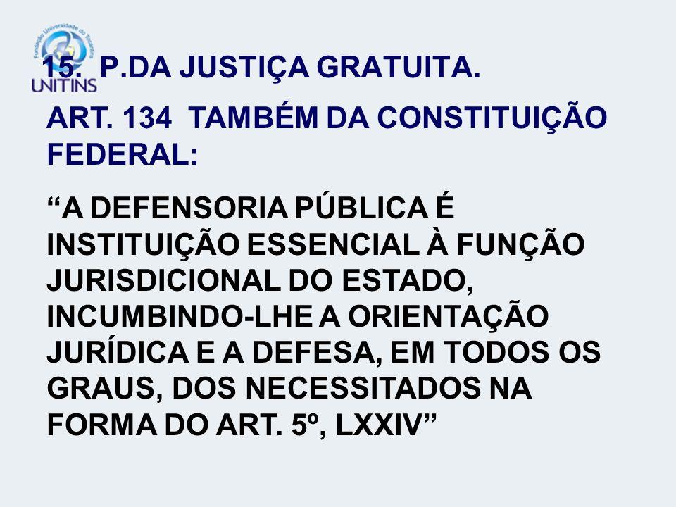 15. P.DA JUSTIÇA GRATUITA. ART. 134 TAMBÉM DA CONSTITUIÇÃO FEDERAL: A DEFENSORIA PÚBLICA É INSTITUIÇÃO ESSENCIAL À FUNÇÃO JURISDICIONAL DO ESTADO, INC