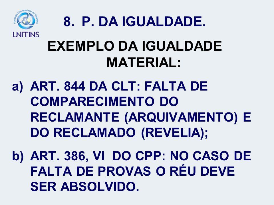 8.P. DA IGUALDADE. EXEMPLO DA IGUALDADE MATERIAL: a)ART. 844 DA CLT: FALTA DE COMPARECIMENTO DO RECLAMANTE (ARQUIVAMENTO) E DO RECLAMADO (REVELIA); b)
