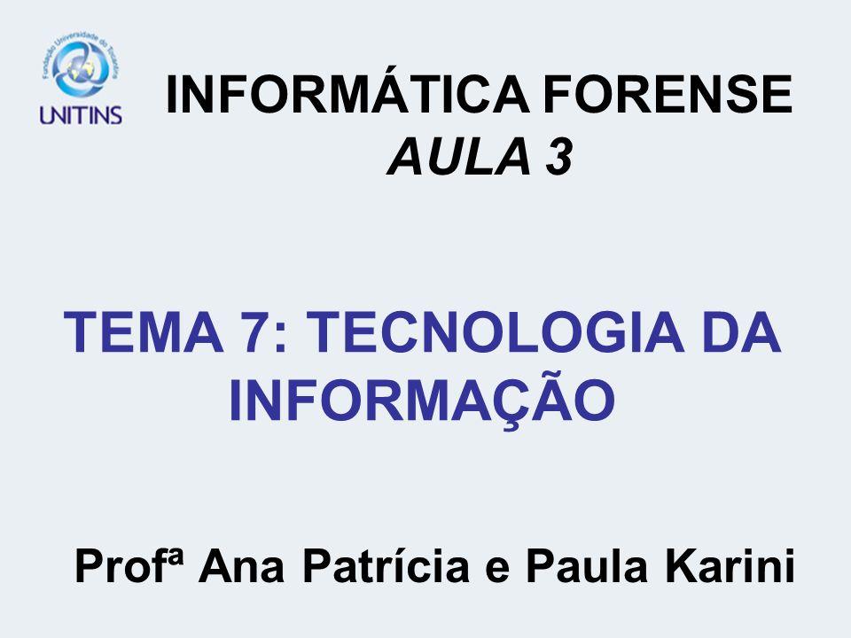 TEMA 7: TECNOLOGIA DA INFORMAÇÃO Profª Ana Patrícia e Paula Karini INFORMÁTICA FORENSE AULA 3