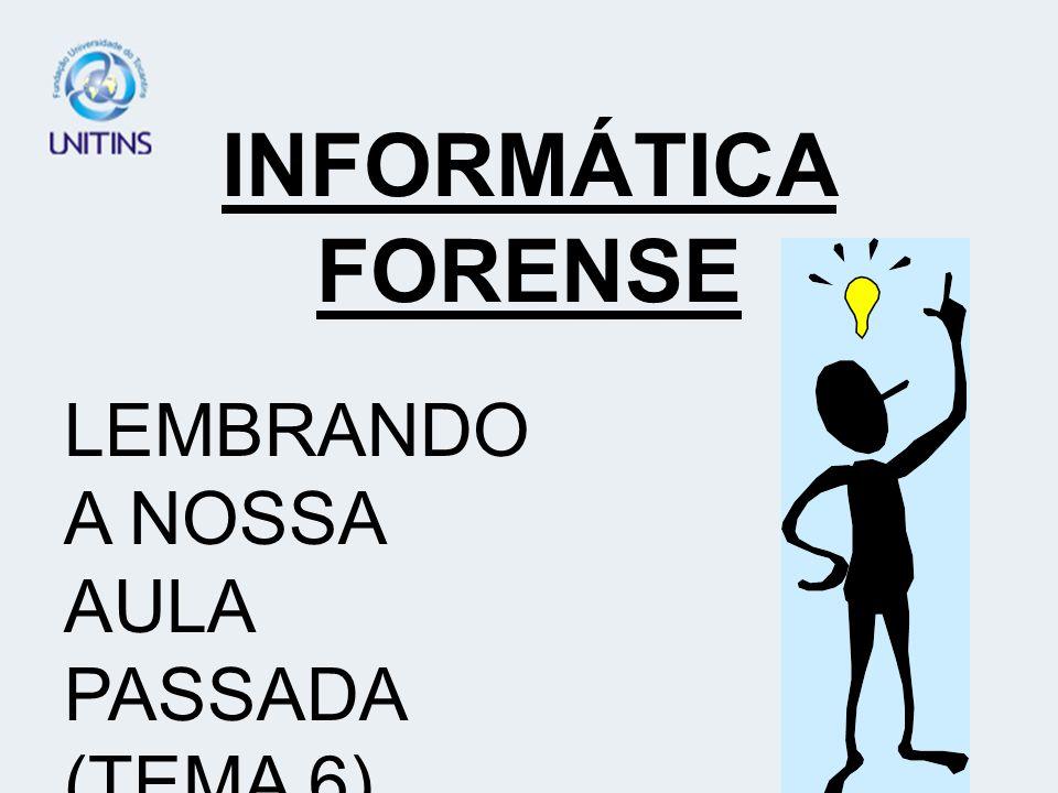 INFORMÁTICA FORENSE LEMBRANDO A NOSSA AULA PASSADA (TEMA 6)...
